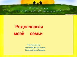 Родословная моей семьи Выполнила ученица 7 класса МБОУ СОШ с.Рысаево Сагитов