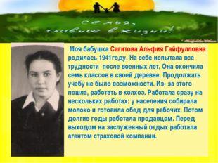 Моя бабушка Сагитова Альфия Гайфулловна родилась 1941году. На себе испытала