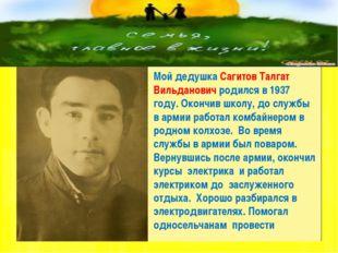 Мой дедушка Сагитов Талгат Вильданович родился в 1937 году. Окончив школу, д