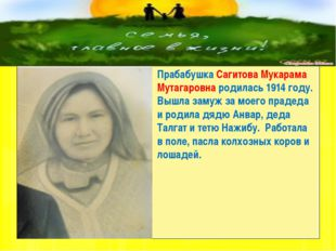 Прабабушка Сагитова Мукарама Мутагаровна родилась 1914 году. Вышла замуж за