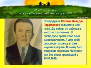 Прадедушка Сагитов Вильдан Гирфанович родился в 1908 году. До войны он работ