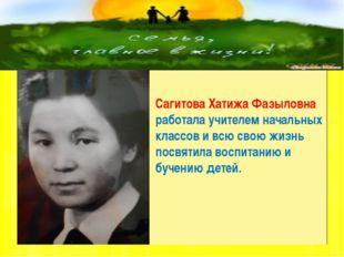 Сагитова Хатижа Фазыловна работала учителем начальных классов и всю свою жиз