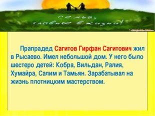 Прапрадед Сагитов Гирфан Сагитович жил в Рысаево. Имел небольшой дом. У него
