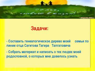 Задачи: - Составить генеалогическое дерево моей семьи по линии отца Сагитова