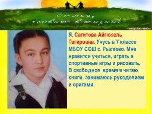 Я, Сагитова Айгюзель Тагировна. Учусь в 7 классе МБОУ СОШ с. Рысаево. Мне нр