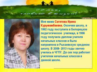 Моя мама Сагитова Ирина Курумамбаевна. Окончив школу, в 1992 году поступила