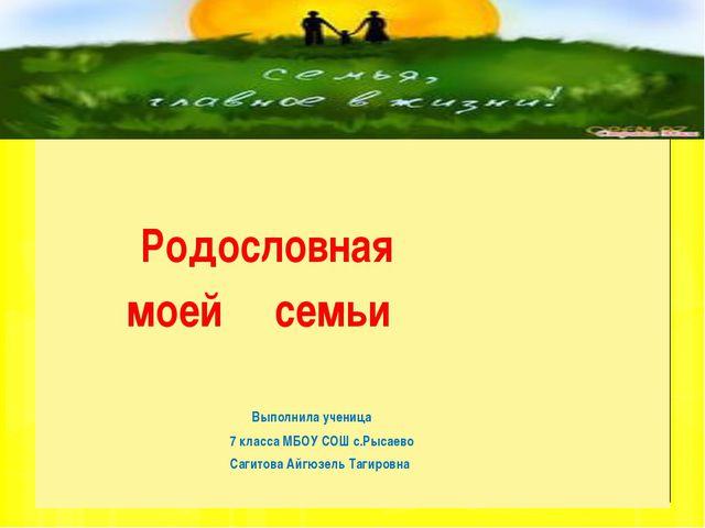 Родословная моей семьи Выполнила ученица 7 класса МБОУ СОШ с.Рысаево Сагитов...