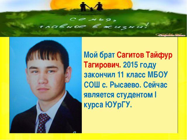 Мой брат Сагитов Тайфур Тагирович. 2015 году закончил 11 класс МБОУ СОШ с. Р...