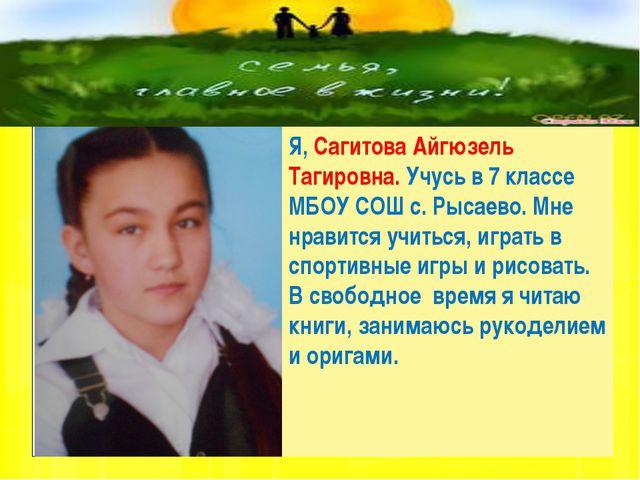 Я, Сагитова Айгюзель Тагировна. Учусь в 7 классе МБОУ СОШ с. Рысаево. Мне нр...