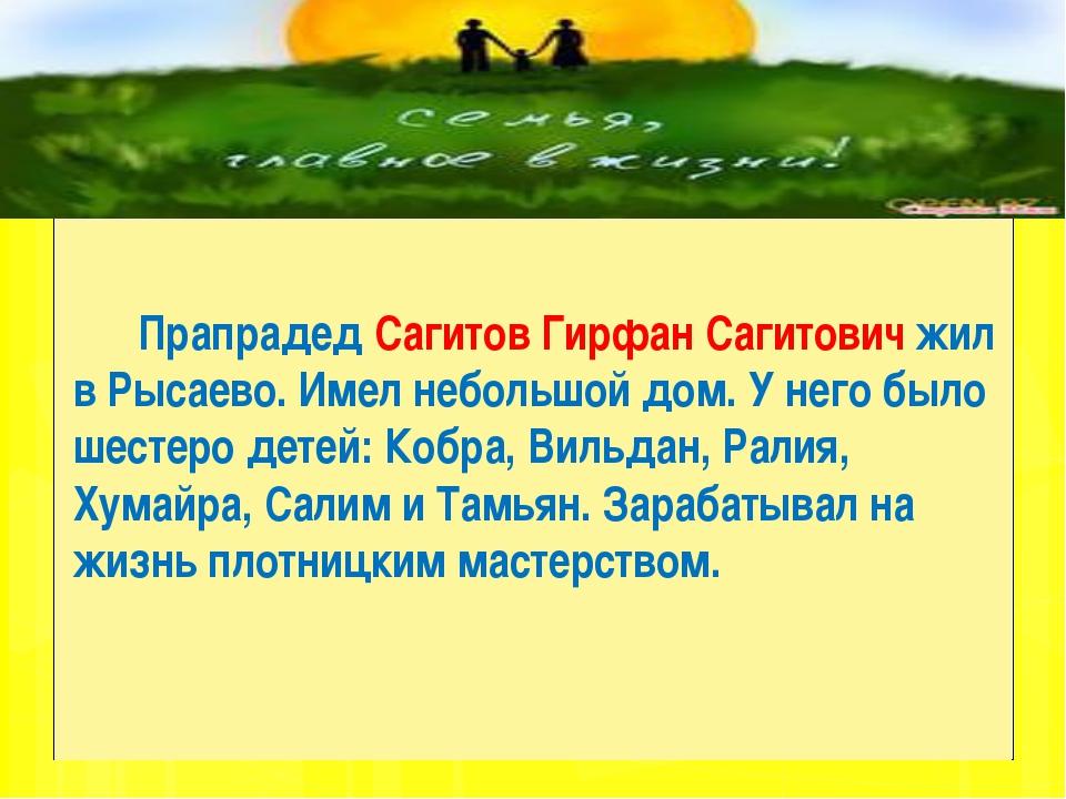Прапрадед Сагитов Гирфан Сагитович жил в Рысаево. Имел небольшой дом. У него...