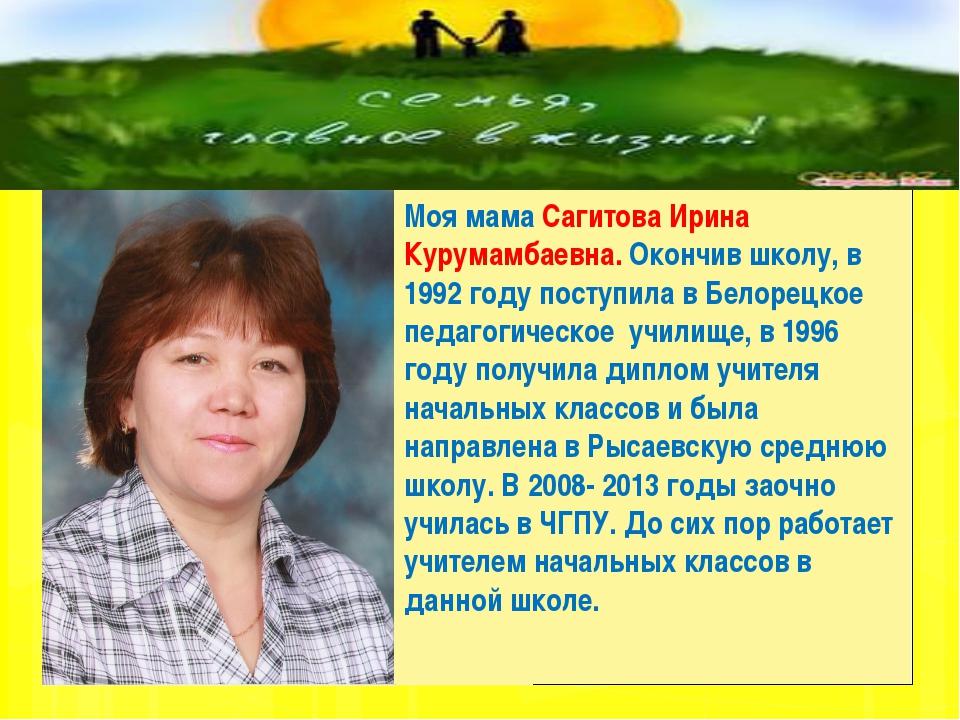 Моя мама Сагитова Ирина Курумамбаевна. Окончив школу, в 1992 году поступила...