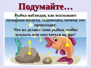 Подумайте… Рыбка наблюдая, как всплывают пузырьки воздуха, задумалась, почему