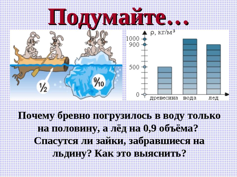 Подумайте… Почему бревно погрузилось в воду только на половину, а лёд на 0,9...