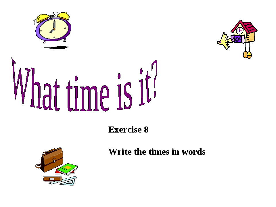 Exercise 8 Write the times in words
