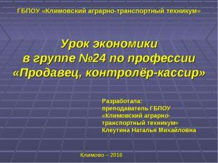 Урок экономики в группе №24 по профессии «Продавец, контролёр-кассир» Разрабо