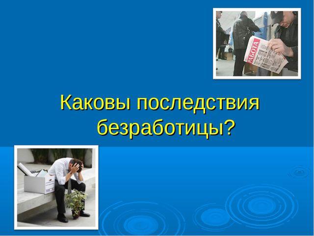 Каковы последствия безработицы?