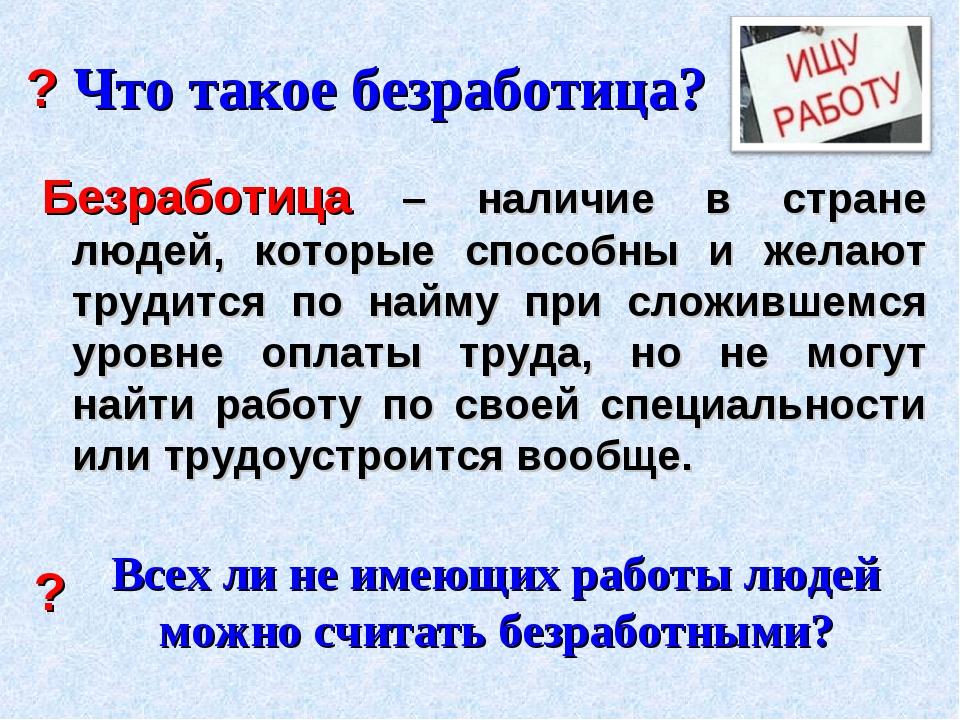 Что такое безработица? Безработица – наличие в стране людей, которые способны...
