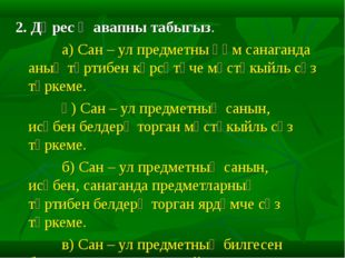 2. Дөрес җавапны табыгыз. а) Сан – ул предметны һәм санаганда аның тәртибен к