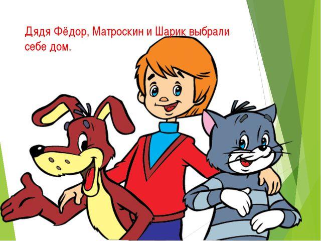 Дядя Фёдор, Матроскин и Шарик выбрали себе дом.