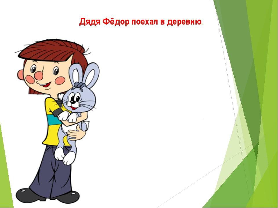 Дядя Фёдор поехал в деревню.