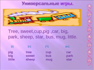 Tree, sweet,cup,pig ,car, big, park, sheep, star, bus, mug, little. [i] [i:]