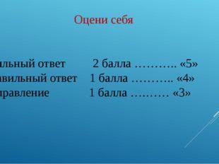 Оцени себя Правильный ответ 2 балла ……….. «5» Неправильный ответ 1 балла ………