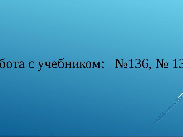 Работа с учебником: №136, № 139