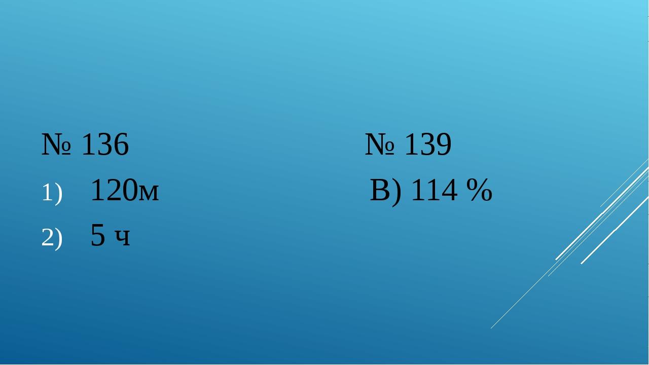 № 136 № 139 120м В) 114 % 5 ч