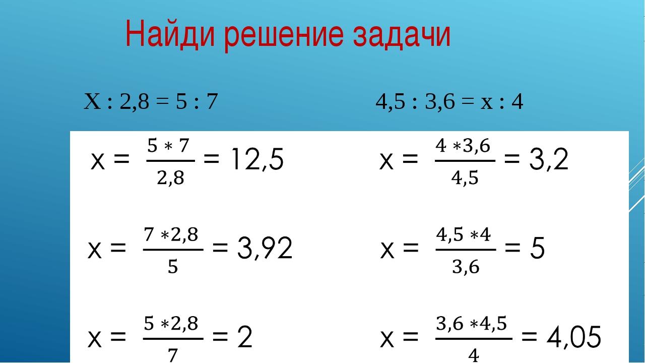 Найди решение задачи Х : 2,8 = 5 : 7 4,5 : 3,6 = х : 4