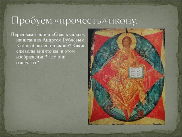 Перед вами икона «Спас в силах», написанная Андреем Рублевым. Кто изображен н...