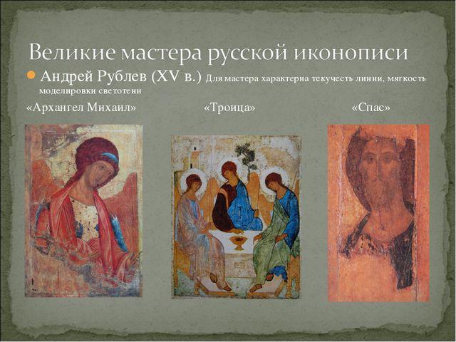 Андрей Рублев (XV в.) Для мастера характерна текучесть линии, мягкость модели...