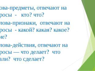 -Слова-предметы, отвечают на вопросы - кто? что? - Слова-признаки, отвечают н