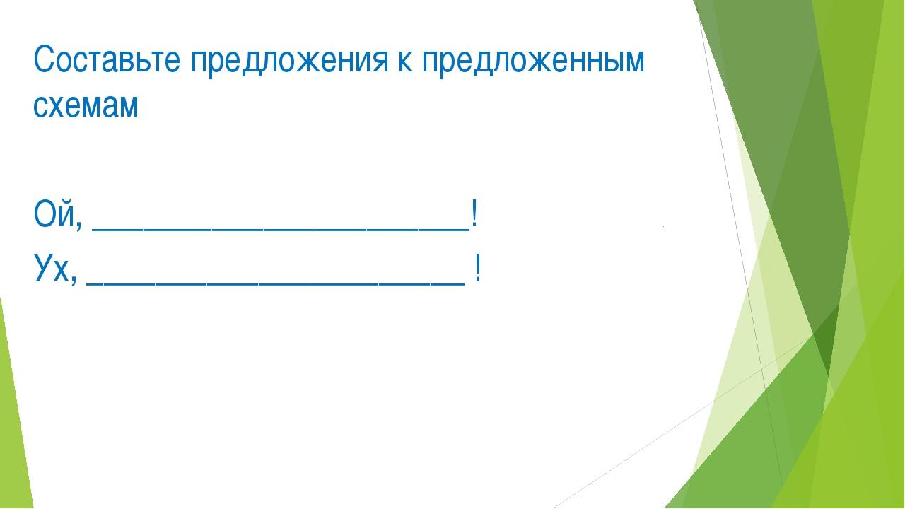 Составьте предложения к предложенным схемам Ой, ______________________! Ух, _...