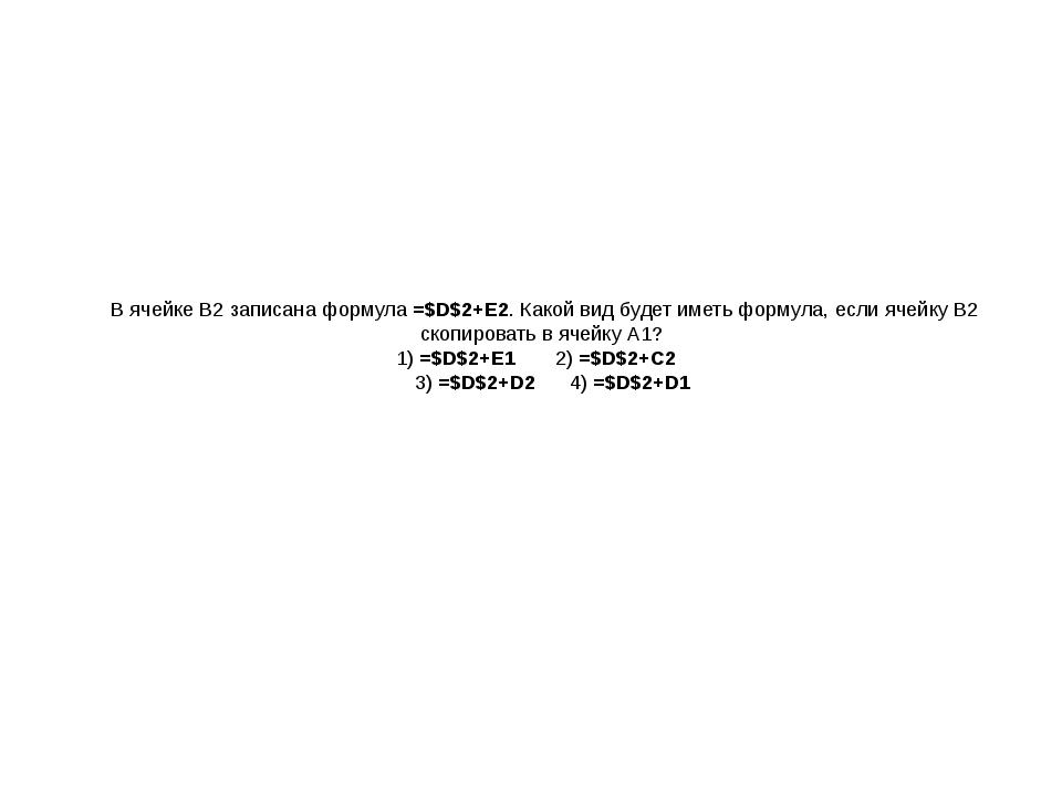 В ячейке В2 записана формула =$D$2+Е2. Какой вид будет иметь формула, если яч...