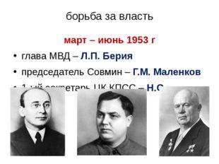 борьба за власть март – июнь 1953 г глава МВД – Л.П. Берия председатель Совми