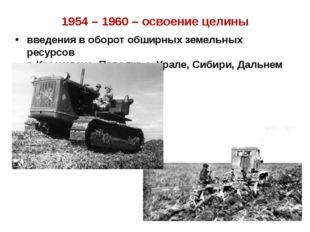 1954 – 1960 – освоение целины введения в оборот обширных земельных ресурсов в
