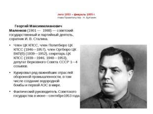 лето 1953 – февраль 1955 г. глава Правительства - Н. Булганин Георгий Максими