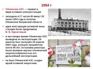 1954 г Обнинская АЭС— первая в миреатомная электростанция запущена в 17 час