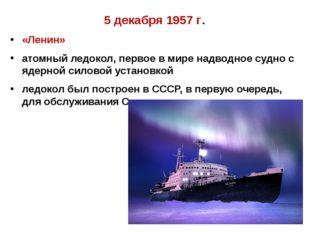 5 декабря 1957 г. «Ленин» атомный ледокол, первое в мире надводное судно с яд