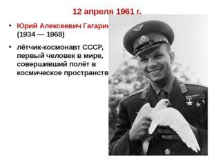 12 апреля 1961 г. Юрий Алексеевич Гагарин (1934 — 1968) лётчик-космонавт СССР