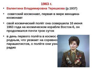 1963 г. Валентина Владимировна Терешкова (р.1937) советский космонавт, первая