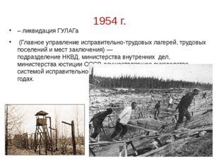1954 г. – ликвидация ГУЛАГа (Главное управление исправительно-трудовых лагере