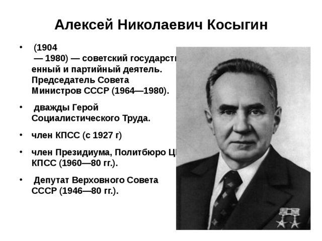 Алексей Николаевич Косыгин (1904 —1980)—советскийгосударственный ипарт...