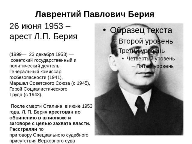 Лаврентий Павлович Берия 26 июня 1953 – арест Л.П. Берия (1899— 23 декабря...