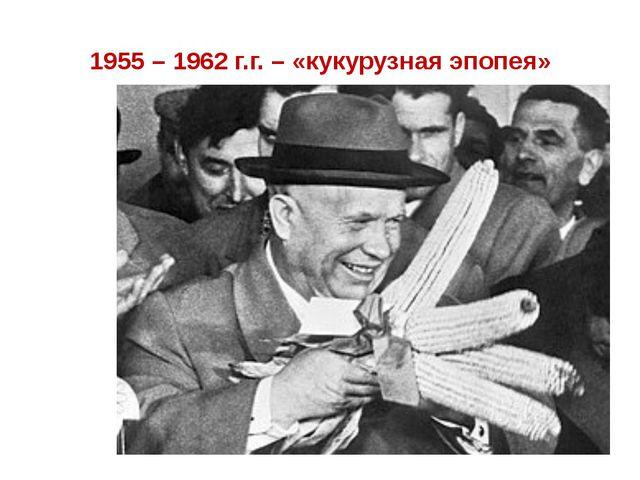 1955 – 1962 г.г. – «кукурузная эпопея»