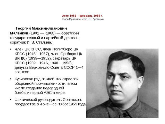 лето 1953 – февраль 1955 г. глава Правительства - Н. Булганин Георгий Максими...