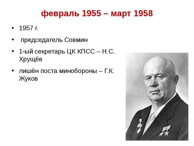 февраль 1955 – март 1958 1957 г. председатель Совмин 1-ый секретарь ЦК КПСС –...