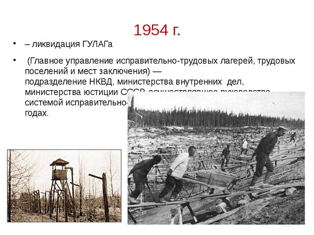 1954 г. – ликвидация ГУЛАГа (Главное управление исправительно-трудовых лагере...