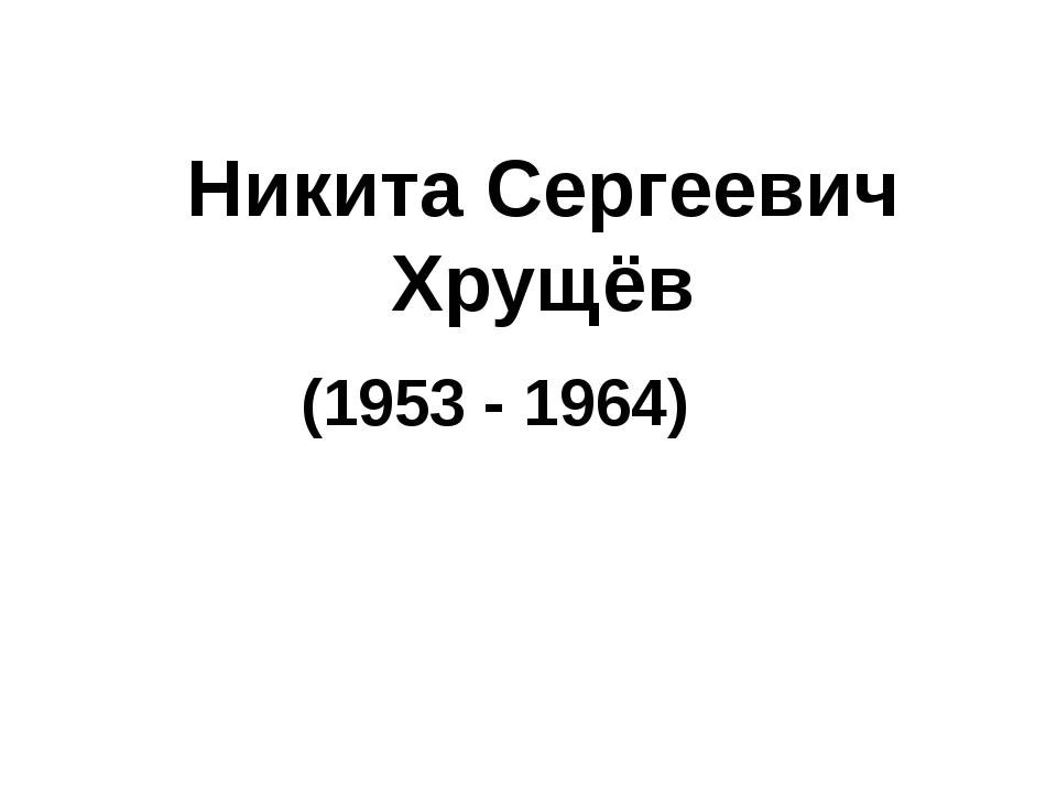 Никита Сергеевич Хрущёв (1953 - 1964)