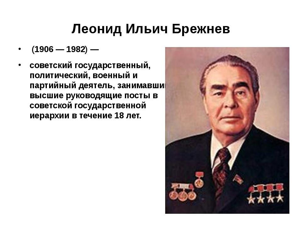 Леонид Ильич Брежнев (1906—1982)— советскийгосударственный, политически...